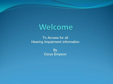 To Access for all Hearing Impairment information By Cerys Empson.