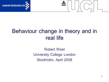 1 Behaviour change in theory and in real life Robert West University College London Stockholm, April 2008.