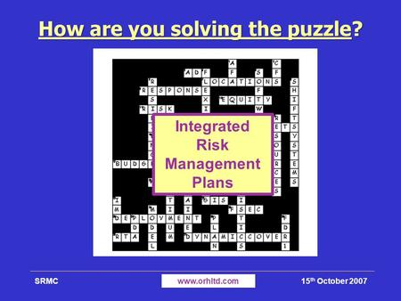 15 th October 2007SRMCwww.orhltd.com How are you solving the puzzle? Integrated Risk Management Plans.