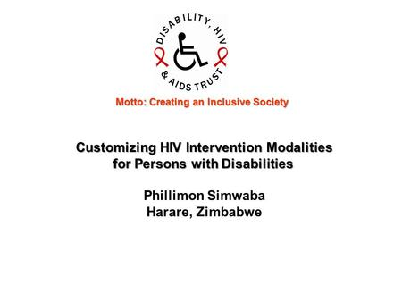 Customizing HIV Intervention Modalities for Persons with Disabilities for Persons with Disabilities Phillimon Simwaba Harare, Zimbabwe Motto: Creating.
