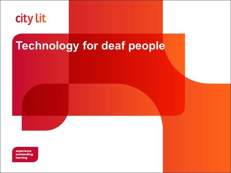 Technology for deaf people. City Lit This session is relevant to: Assignment 4 Technology for deaf people 4a Emerging technology Analyse the current developments.