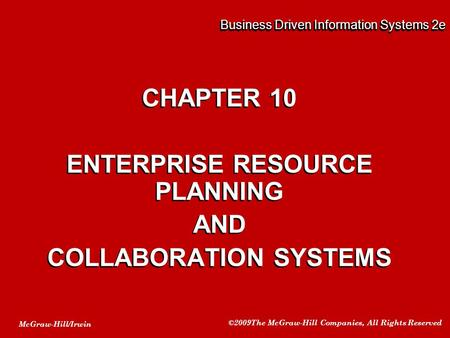 McGraw-Hill/Irwin ©2009The McGraw-Hill Companies, All Rights Reserved Business Driven Information Systems 2e CHAPTER 10 ENTERPRISE RESOURCE PLANNING AND.