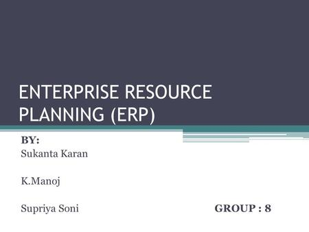 ENTERPRISE RESOURCE PLANNING (ERP) BY: Sukanta Karan K.Manoj Supriya Soni GROUP : 8.
