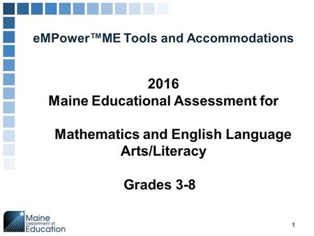 EMPower™ME Tools and Accommodations 1 2016 Maine Educational Assessment for Mathematics and English Language Arts/Literacy Grades 3-8.