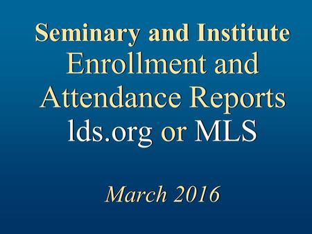 Seminary and Institute Enrollment and Attendance Reports lds.org or MLS March 2016.