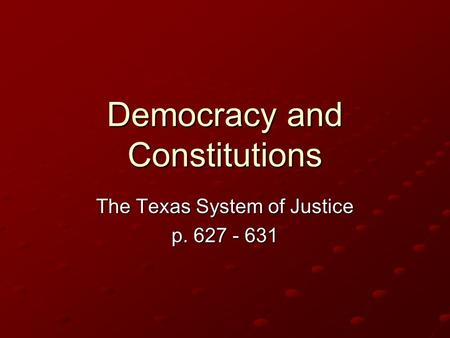 Democracy and Constitutions The Texas System of Justice p. 627 - 631.