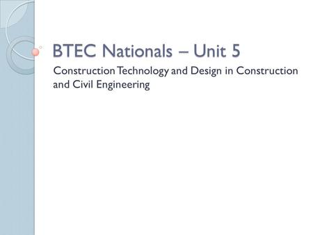 BTEC Nationals – Unit 5 Construction Technology and Design in Construction and Civil Engineering.