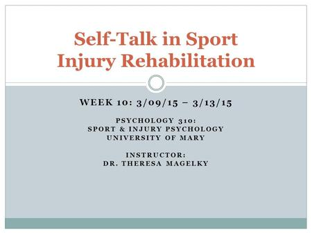 WEEK 10: 3/09/15 – 3/13/15 PSYCHOLOGY 310: SPORT & INJURY PSYCHOLOGY UNIVERSITY OF MARY INSTRUCTOR: DR. THERESA MAGELKY Self-Talk in Sport Injury Rehabilitation.