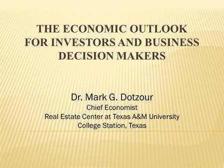 THE ECONOMIC OUTLOOK FOR INVESTORS AND BUSINESS DECISION MAKERS Dr. Mark G. Dotzour Chief Economist Real Estate Center at Texas A&M University College.