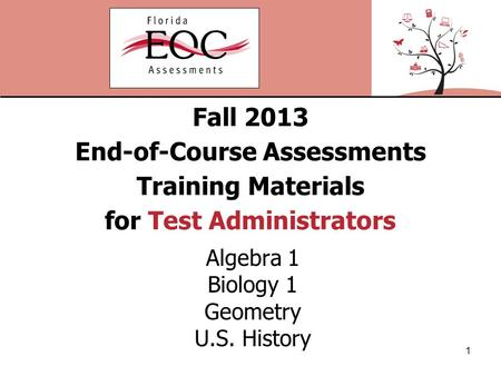 Fall 2013 End-of-Course Assessments Training Materials for Test Administrators Algebra 1 Biology 1 Geometry U.S. History 1.