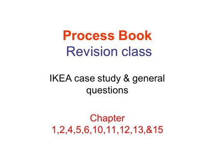 Process Book Revision class IKEA case study & general questions Chapter 1,2,4,5,6,10,11,12,13,&15.