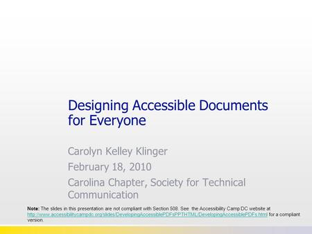 Designing Accessible Documents for Everyone Carolyn Kelley Klinger February 18, 2010 Carolina Chapter, Society for Technical Communication Note: The slides.