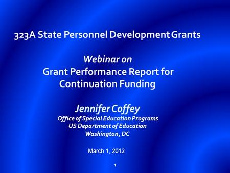 1 Jennifer Coffey 323A State Personnel Development Grants Webinar on Grant Performance Report for Continuation Funding Jennifer Coffey Office of Special.