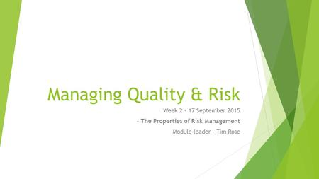 Managing Quality & Risk Week 2 - 17 September 2015 - The Properties of Risk Management Module leader – Tim Rose.