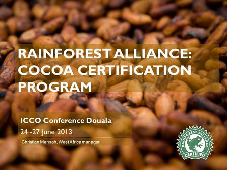 RAINFOREST ALLIANCE: COCOA CERTIFICATION PROGRAM ICCO Conference Douala 24 -27 June 2013 1 Christian Mensah, West Africa manager.