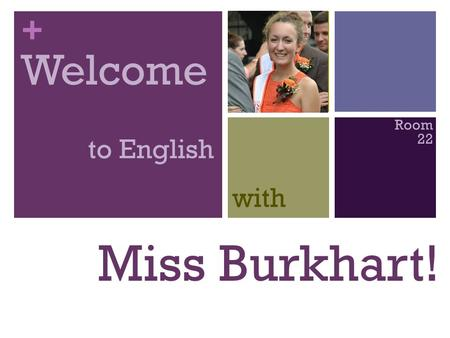+ Miss Burkhart! Welcome to English with Room 22.