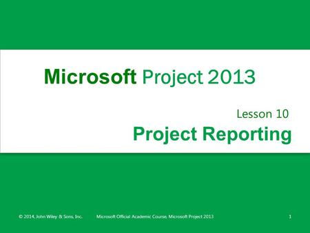 Project Reporting Lesson 10 © 2014, John Wiley & Sons, Inc.Microsoft Official Academic Course, Microsoft Project 20131 Microsoft Project 2013.