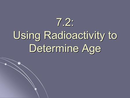 7.2: Using Radioactivity to Determine Age. How old is it? How do scientists guess how old things are? How do scientists guess how old things are? One.
