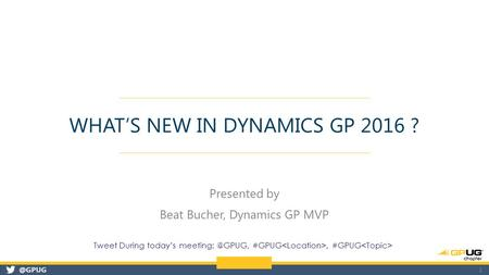 @GPUG WHAT'S NEW IN DYNAMICS GP 2016 ? Presented by Beat Bucher, Dynamics GP MVP 1 Tweet During today's #GPUG, #GPUG.