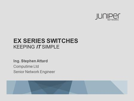 EX SERIES SWITCHES KEEPING IT SIMPLE Ing. Stephen Attard Computime Ltd Senior Network Engineer.