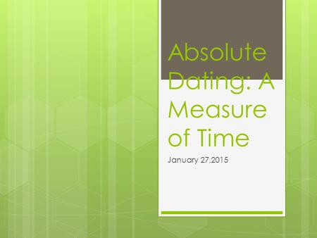 Absolute Dating: A Measure of Time January 27,2015.
