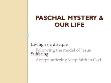 PASCHAL MYSTERY & OUR LIFE Living as a disciple Following the model of Jesus Suffering Accept suffering keep faith in God.