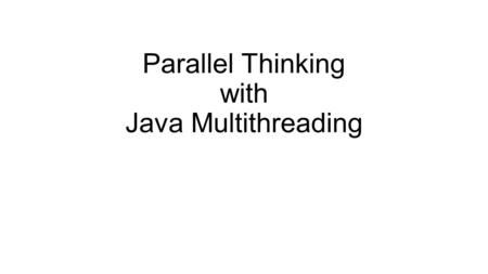 Parallel Thinking with Java Multithreading. Introduction Algorithms which make use of more than one processor Very hot topic today because all chip manufacturers.