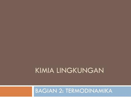 KIMIA LINGKUNGAN BAGIAN 2: TERMODINAMIKA. PREVIEW In this third part of the course we:  define and apply a number of thermodynamic ideas and concepts.