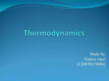 Made by, Vasava vipul [120070119084]. Thermodynamics Thermodynamics is the science of energy conversion involving heat and other forms of energy, most.
