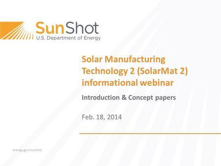 Energy.gov/sunshot Solar Manufacturing Technology 2 (SolarMat 2) informational webinar Introduction & Concept papers Feb. 18, 2014.