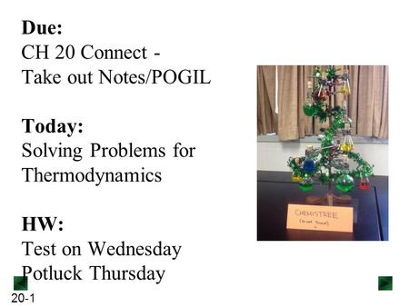 20-1 Due: CH 20 Connect - Take out Notes/POGIL Today: Solving Problems for Thermodynamics HW: Test on Wednesday Potluck Thursday.