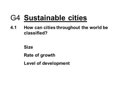 G4 Sustainable cities 4.1How can cities throughout the world be classified? Size Rate of growth Level of development.