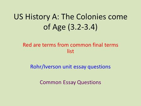 US History A: The Colonies come of Age (3.2-3.4) Red are terms from common final terms list Rohr/Iverson unit essay questions Common Essay Questions.