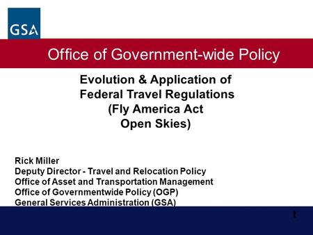 Office of Government-wide Policy Evolution & Application of Federal Travel Regulations (Fly America Act Open Skies) Rick Miller Deputy Director - Travel.