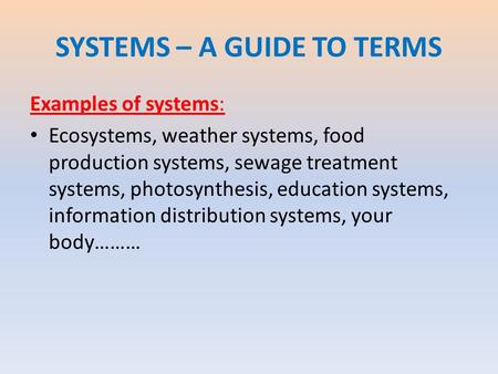 SYSTEMS – A GUIDE TO TERMS Examples of systems: Ecosystems, weather systems, food production systems, sewage treatment systems, photosynthesis, education.