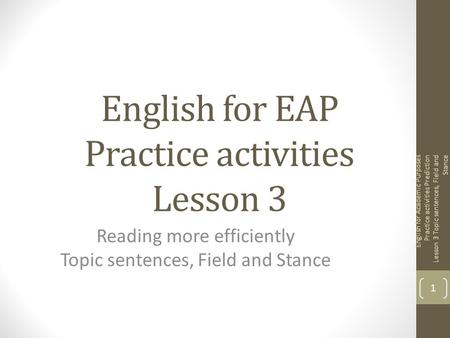 English for EAP Practice activities Lesson 3 Reading more efficiently Topic sentences, Field and Stance English for Academic Purposes Practice activities.