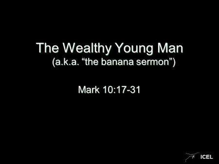 "ICEL The Wealthy Young Man (a.k.a. ""the banana sermon"") Mark 10:17-31."