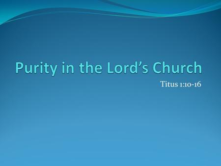 Titus 1:10-16. The church must strive for purity. Pure in its organization True to its original form Organization of the Lord's church Christ is the head.