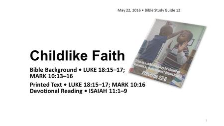 Childlike Faith Bible Background LUKE 18:15–17; MARK 10:13–16 Printed Text LUKE 18:15–17; MARK 10:16 Devotional Reading ISAIAH 11:1–9 May 22, 2016 Bible.