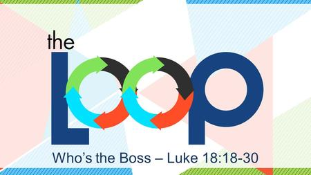Who's the Boss – Luke 18:18-30. Discipleship is… Teaching and modeling the ways of Jesus to reliable people who will also teach and model the ways of.