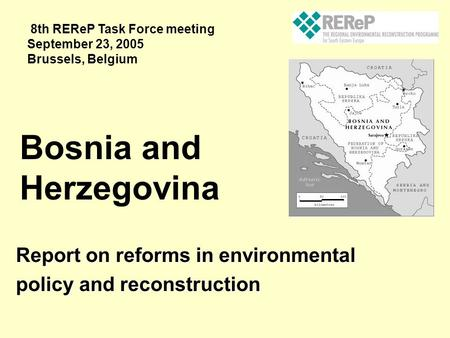 Report on reforms in environmental policy and reconstruction Bosnia and Herzegovina 8th REReP Task Force meeting September 23, 2005 Brussels, Belgium.
