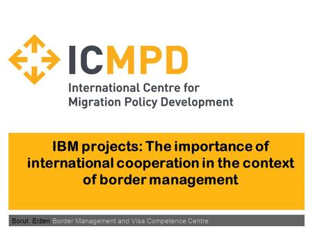 IBM projects: The importance of international cooperation in the context of border management Borut Eržen Border Management and Visa Competence Centre.
