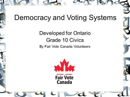 Democracy and Voting Systems Developed for Ontario Grade 10 Civics By Fair Vote Canada Volunteers.