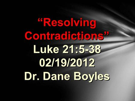 """Resolving Contradictions"" Luke 21:5-38 02/19/2012 Dr. Dane Boyles."