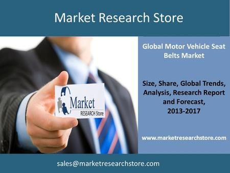 Global Motor Vehicle Seat Belts Market Size, Share, Global Trends, Analysis, Research Report and Forecast, 2013-2017 www.marketresearchstore.com Market.