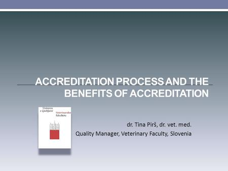 ACCREDITATION PROCESS AND THE BENEFITS OF ACCREDITATION dr. Tina Pirš, dr. vet. med. Quality Manager, Veterinary Faculty, Slovenia.