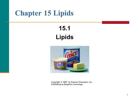 1 Chapter 15 Lipids 15.1 Lipids Copyright © 2007 by Pearson Education, Inc. Publishing as Benjamin Cummings.