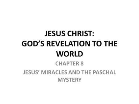 CHAPTER 8 JESUS' MIRACLES AND THE PASCHAL MYSTERY JESUS CHRIST: GOD'S REVELATION TO THE WORLD.