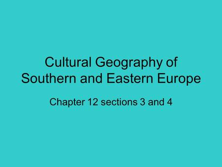 Cultural Geography of Southern and Eastern Europe Chapter 12 sections 3 and 4.