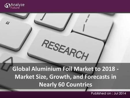 Global Aluminium Foil Market to 2018 - Market Size, Growth, and Forecasts in Nearly 60 Countries Published on : Jul 2014.